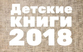 Детские новинки книг 2018 года: ТОП-20 лучших