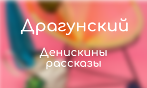 Все книги Драгунского: список лучших произведений по порядку