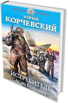 Юрий Корчевский. Истребитель. Ас из будущего
