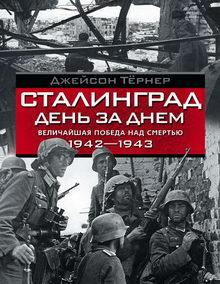 Сталинград день за днем. Величайшая победа над смертью. 1942–1943