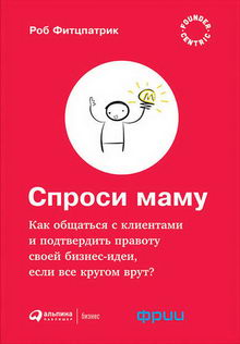 Роберт Фитцпатрик. Спроси маму: Как общаться с клиентами и подтвердить правоту своей бизнес-идеи, если все кругом врут?