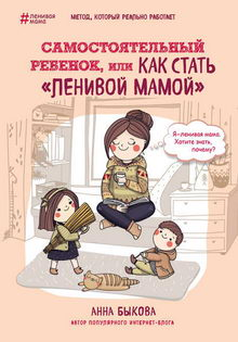 Анна Быкова. Самостоятельный ребенок, или Как стать «ленивой мамой»