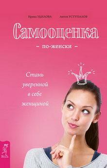 Ирина Удилова, Антон Уступалов. Самооценка по-женски. Стань уверенной в себе женщиной