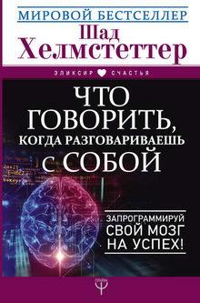 Шад Хелмстеттер. Что говорить, когда разговариваешь с собой. Запрограммируй свой мозг на успех!