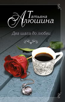 Татьяна Алюшина. Два шага до любви