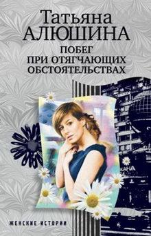 Татьяна Алюшина. Побег при отягчающих обстоятельствах