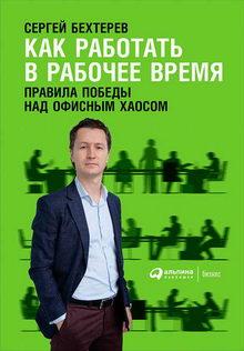 Сергей Бехтерев. Как работать в рабочее время: Правила победы над офисным хаосом