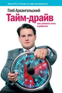 Глеб Архангельский. Тайм-драйв: Как успевать жить и работать