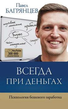 Павел Багрянцев. Всегда при деньгах. Психология бешеного заработка