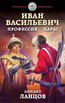 ланцов Иван Васильевич. Профессия – царь!