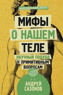 Андрей Сазонов. Мифы о нашем теле. Научный подход к примитивным вопросам
