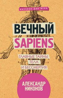 Александр Никонов. Вечный sapiens. Главные тайны тела и бессмертия