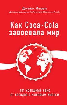 Джайлс Льюри. Как Coca-Cola завоевала мир. 101 успешный кейс от брендов с мировым именем