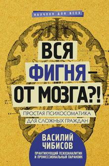 Василий Чибисов. Вся фигня – от мозга?! Простая психосоматика для сложных граждан