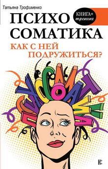 книга Т. Г. Трофименко. Психосоматика. Как с ней подружиться?